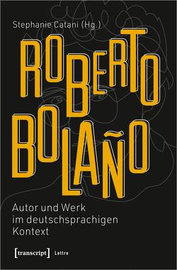Roberto Bolaño: Autor und Werk im deutschsprachigen Kontext von Catani,  Stephanie