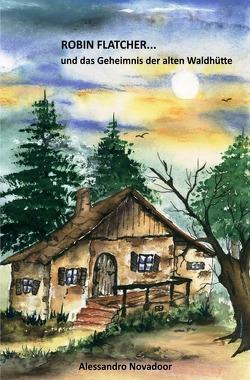 ROBIN FLATCHER… / ROBIN FLATCHER…und das Geheimnis der alten Waldhütte von Novadoor,  Alessandro