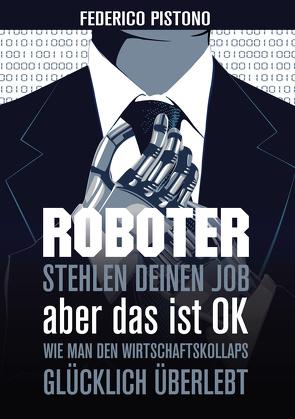 Roboter stehlen deinen Job, aber das ist OK: von Pistono,  Federico
