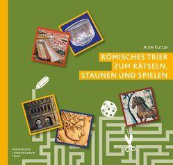 Römisches Trier zum Rätseln, Staunen und Spielen von Kurtze,  Anne