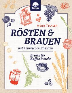 RÖSTEN & BRAUEN mit heimischen Pflanzen von Thaler,  Heidi