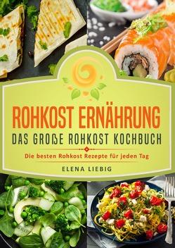 Rohkost Ernährung – Das große Rohkost Kochbuch: Die besten Rohkost Rezepte für jeden Tag (roh kochen, Vitalkost, Rohkost Diät, natürliche Nahrung, rohköstlich, glutenfrei, raw vegan, Rawfood) von Liebig,  Elena