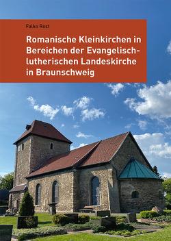 Romanische Kleinkirchen in Bereichen der Evangelisch-lutherischen Landeskirche in Braunschweig von Rost,  Falko