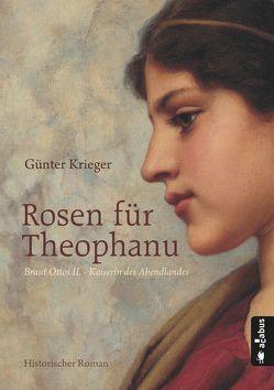 Rosen für Theophanu. Braut Ottos II. – Kaiserin des Abendlandes von Krieger,  Günter