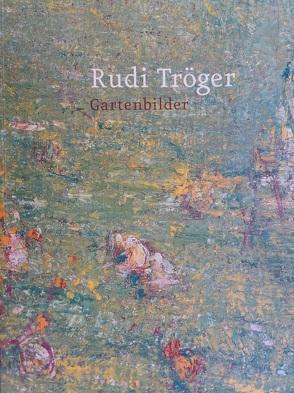 Rudi Tröger. Gartenbilder von Borchmeyer,  Dieter, Kraft,  Perdita von, Nerdinger,  Winfried, Tröger,  Rudi