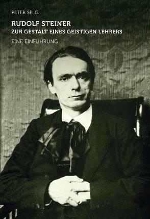 Rudolf Steiner – zur Gestalt eines geistigen Lehrers von Selg,  Peter