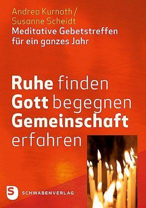 Ruhe finden – Gott begegnen – Gemeinschaft erfahren von Kurnoth,  Andrea, Scheidt,  Susanne