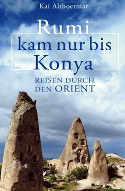 Rumi kam nur bis Konya. Reisen durch den Orient von Althoetmar,  Kai