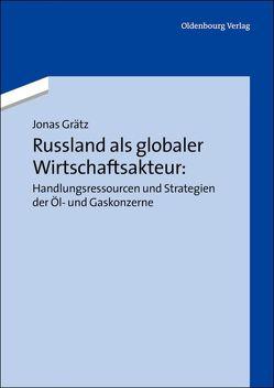 Russland als globaler Wirtschaftsakteur: Handlungsressourcen und Strategien der Öl- und Gaskonzerne von Grätz,  Jonas