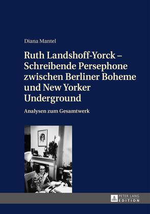 Ruth Landshoff-Yorck – Schreibende Persephone zwischen Berliner Boheme und New Yorker Underground von Mantel,  Diana
