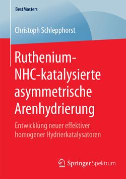 Ruthenium-NHC-katalysierte asymmetrische Arenhydrierung von Schlepphorst,  Christoph