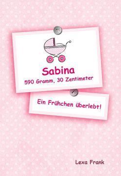 Sabina 590 Gramm, 30 Zentimeter – Ein Frühchen überlebt! von Frank,  Lexa