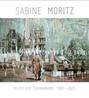 Sabine Moritz. Bilder und Zeichnungen 1992-2013 von Eickhoff,  Beate, Kröner,  Magdalena, Thorn-Prikker,  Jan