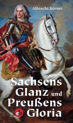 Sachsens Glanz und Preußens Gloria von Börner,  Albrecht