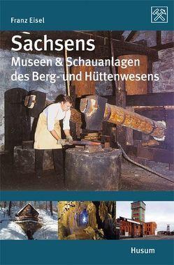 Sachsens Museen & Schauanlagen des Berg- und Hüttenwesens von Eisel,  Franz