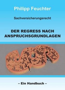 Sachversicherungsrecht: Der Regress nach Anspruchsgrundlagen von Feuchter,  Philipp