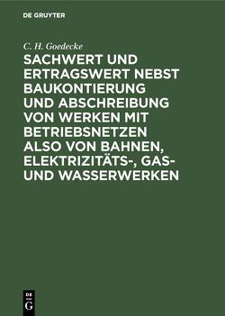 Sachwert und Ertragswert nebst Baukontierung und Abschreibung von Werken mit Betriebsnetzen also von Bahnen, Elektrizitäts-, Gas- und Wasserwerken von Goedecke,  C. H.