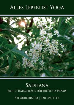 Sadhana – Einige Ratschläge für die Yoga-Praxis von Aurobindo,  Sri, Mutter,  Die (d.i. Mira Alfassa)