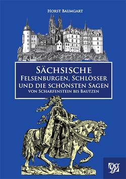 Sächsische Felsenburgen, Schlösser und die schönsten Sagen von Scharfenstein bis Bautzen von Baumgart,  Horst