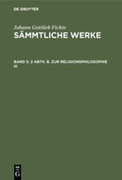 Sämmtliche Werke / 2 Abth. B. Zur Religionsphilosophie III von Fichte,  I. H., Fichte,  Johann Gottlieb