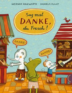 Sag mal Danke, du Frosch! von Holzwarth,  Werner, Kulot,  Daniela