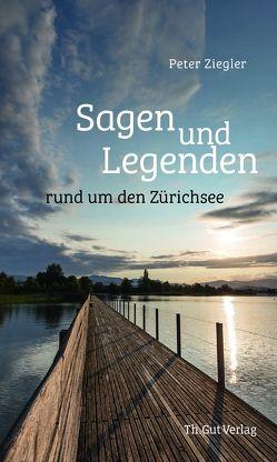 Sagen und Legenden rund um den Zürichsee von Ziegler,  Peter
