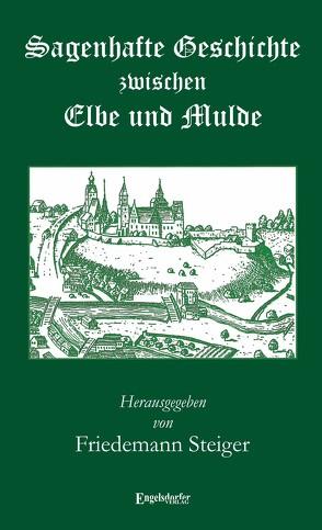 Sagenhafte Geschichte zwischen Elbe und Mulde von Steiger,  Friedemann