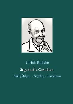 Sagenhafte Gestalten: König Ödipus – Sisyphus – Prometheus von Kulicke,  Ulrich