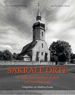 Sakrale Orte im südlichen Sachsen-Anhalt und Nordsachsen von Kunkel,  Matthias, Müller-Wenzel,  Christin