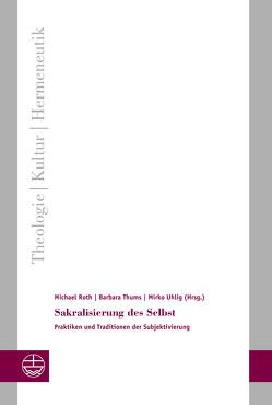 Sakralisierung des Selbst von Roth,  Michael, Thums,  Barbara, Uhlig,  Mirko