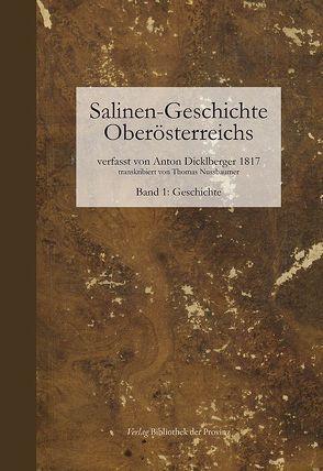 Salinen-Geschichte Oberösterreichs und benachbarte alpenländische Salinen ; Band 1: Geschichte von Dicklberger,  Anton, Nussbaumer,  Thomas