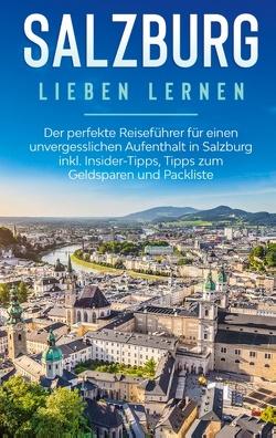 Salzburg lieben lernen: Der perfekte Reiseführer für einen unvergesslichen Aufenthalt in Salzburg inkl. Insider-Tipps, Tipps zum Geldsparen und Packliste von Ahlers,  Frauke