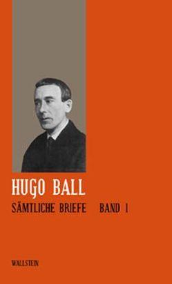 Sämtliche Werke und Briefe / Briefe 1904-1927 von Ball,  Hugo, Schaub,  Gerhard, Teubner,  Ernst