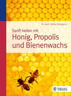 Sanft heilen mit Honig, Propolis und Bienenwachs von Stangaciu,  Stefan