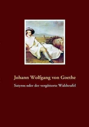 Satyros oder der vergötterte Waldteufel von Goethe,  Johann Wolfgang von