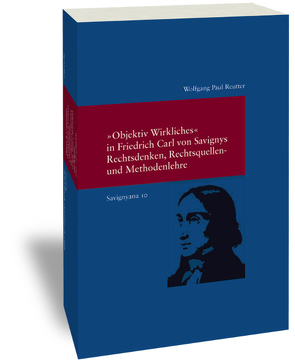 """Savignyana / """"Objektiv Wirkliches"""" in Friedrich Carl von Savignys Rechtsdenken, Rechtsquellen- und Methodenlehre von Reutter,  Wolfgang Paul"""