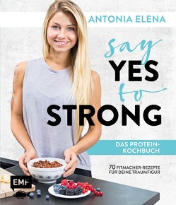 Say Yes to Strong – Das Protein-Kochbuch von Antonia Elena