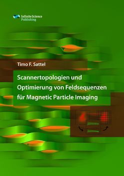 Scannertopologien und Optimierung von Feldsequenzen für Magnetic Particle Imaging von Sattel,  Timo