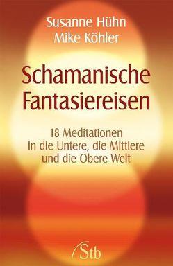 Schamanische Fantasiereisen von Hühn,  Susanne, Köhler,  Mike