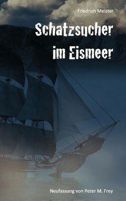 Schatzsucher im Eismeer von Frey,  Peter M., Meister,  Friedrich