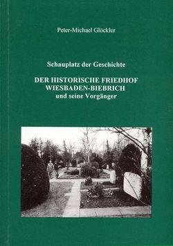 Schauplatz der Geschichte. Der historische Friedhof Wiesbaden-Biebrich und seine Vorgänger von Glöckler,  Peter M