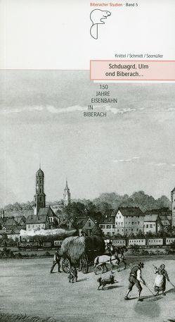 Schduagrd, Ulm ond Biberach… 150 Jahre Eisenbahn in Biberach von Knittel,  Hartmut, Schmidt,  Uwe, Seemüller,  Ulrich