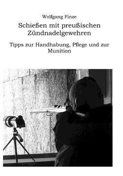 Schießen mit preußischen Zündnadelgewehren: Tipps zur Handhabung, Pflege und zur Munition von Finze,  Wolfgang