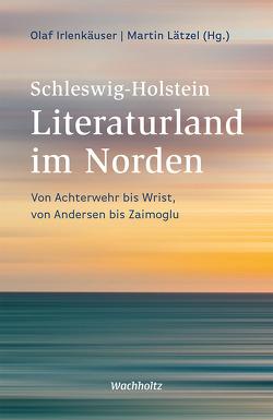 Schleswig-Holstein. Literaturland im Norden von Irlenkäuser,  Olaf, Lätzel,  Martin