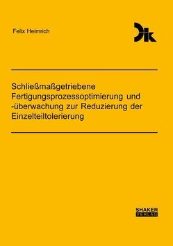 Schließmaßgetriebene Fertigungsprozessoptimierung und -überwachung zur Reduzierung der Einzelteiltolerierung von Heimrich,  Felix