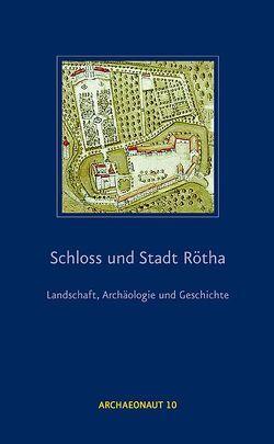 Schloss und Stadt Rötha – Landschaft, Archäologie und Geschichte von Berkner,  Andreas, Franz,  Kathrin, Steinbach,  Walter Christian, Westphalen,  Thomas