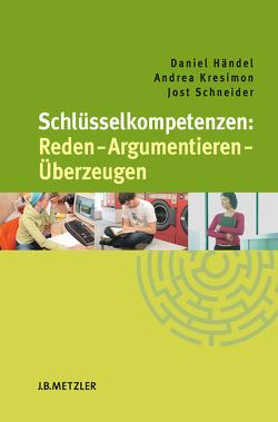 Schlüsselkompetenzen: Reden – Argumentieren – Überzeugen von Händel,  Daniel, Kresimon,  Andrea, Schneider,  Jost
