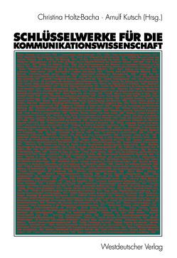 Schlüsselwerke für die Kommunikationswissenschaft von Holtz-Bacha,  Christina, Kutsch,  Arnulf
