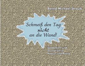 Schmeiß den Tag nicht an die Wand! von FischerLautner Verlag GbR, Lautner,  Rolf, Straub,  Bernd-Michael