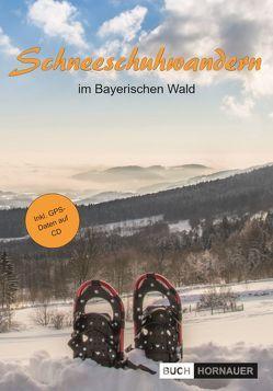 Schneeschuhwandern im Bayerischen Wald (inkl. CD/GPS) von Hornauer,  Martin